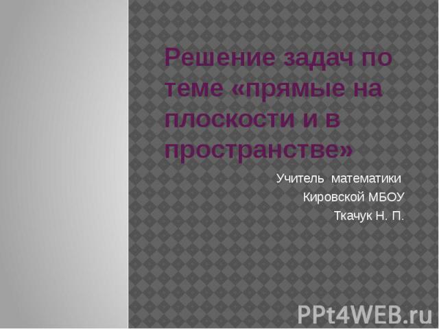Решение задач по теме «прямые на плоскости и в пространстве» Учитель математики Кировской МБОУ Ткачук Н. П.