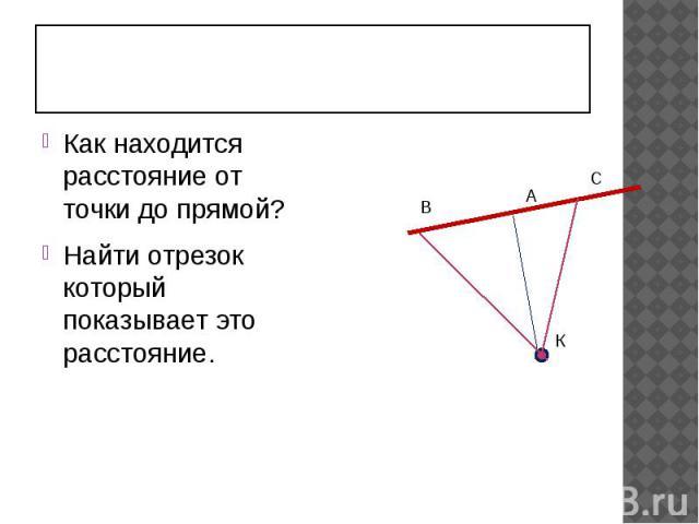 Как находится расстояние от точки до прямой? Найти отрезок который показывает это расстояние.