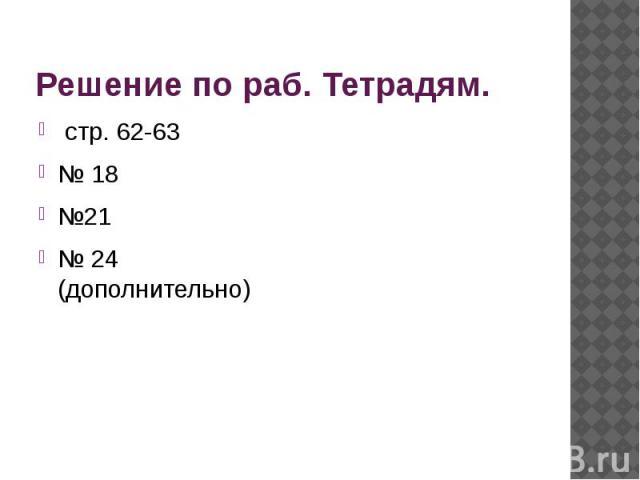 Решение по раб. Тетрадям. стр. 62-63 № 18 №21 № 24 (дополнительно)