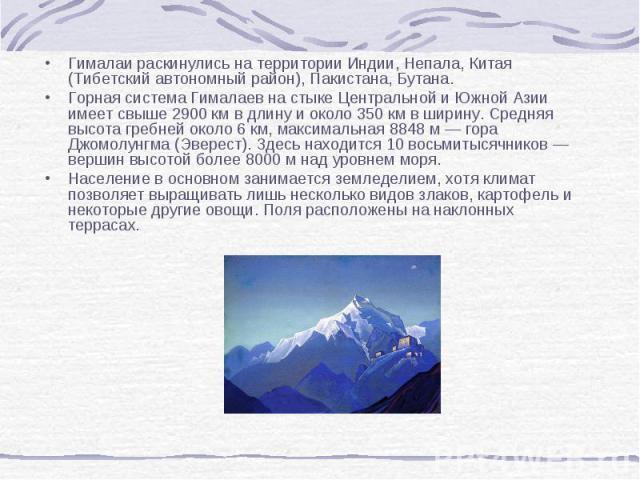 Гималаи раскинулись на территории Индии, Непала, Китая (Тибетский автономный район), Пакистана, Бутана. Гималаи раскинулись на территории Индии, Непала, Китая (Тибетский автономный район), Пакистана, Бутана. Горная система Гималаев на стыке Централь…