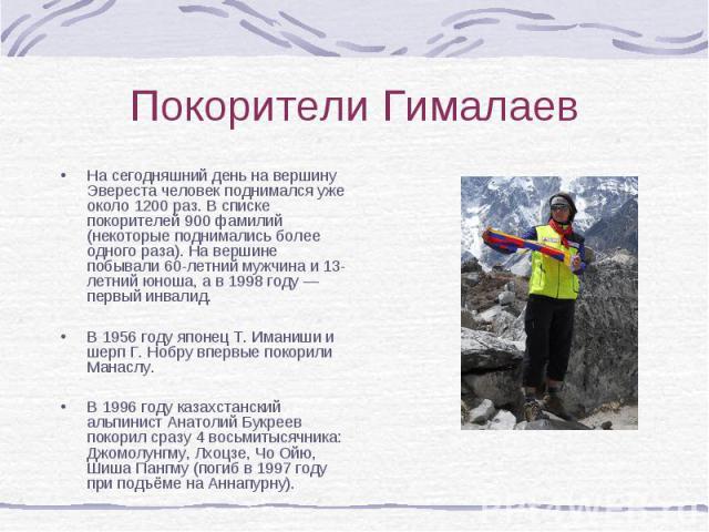 На сегодняшний день на вершину Эвереста человек поднимался уже около 1200 раз. В списке покорителей 900 фамилий (некоторые поднимались более одного раза). На вершине побывали 60-летний мужчина и 13-летний юноша, а в 1998 году — первый инвалид. На се…