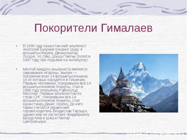 В 1996 году казахстанский альпинист Анатолий Букреев покорил сразу 4 восьмитысячника: Джомолунгму, Лхоцзе, Чо Ойю, Шиша Пангму (погиб в 1997 году при подъёме на Аннапурну). В 1996 году казахстанский альпинист Анатолий Букреев покорил сразу 4 восьмит…