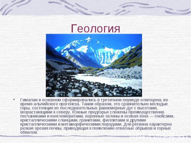 Гималаи в основном сформировались в третичном периоде олигоцена, во время альпийского орогенеза. Таким образом, это сравнительно молодые горы, состоящие из последовательных равномерных дуг с высотами, возрастающими к северу. Южные предгорья сложены …