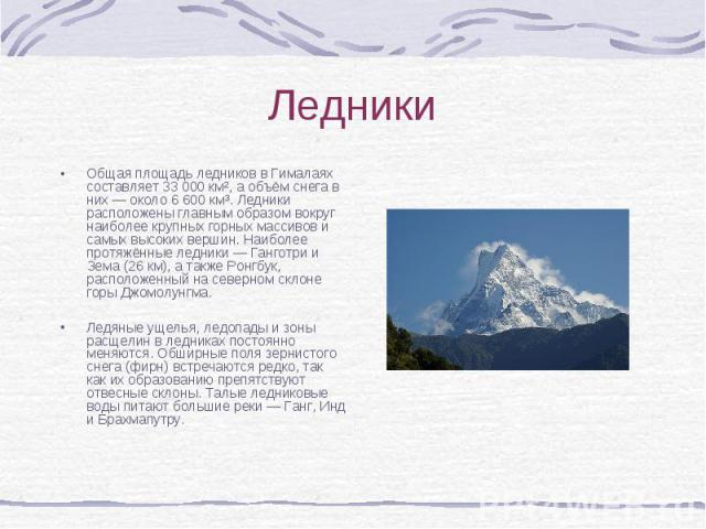 Общая площадь ледников в Гималаях составляет 33 000 км², а объём снега в них — около 6 600 км³. Ледники расположены главным образом вокруг наиболее крупных горных массивов и самых высоких вершин. Наиболее протяжённые ледники — Ганготри и Зема (26 км…