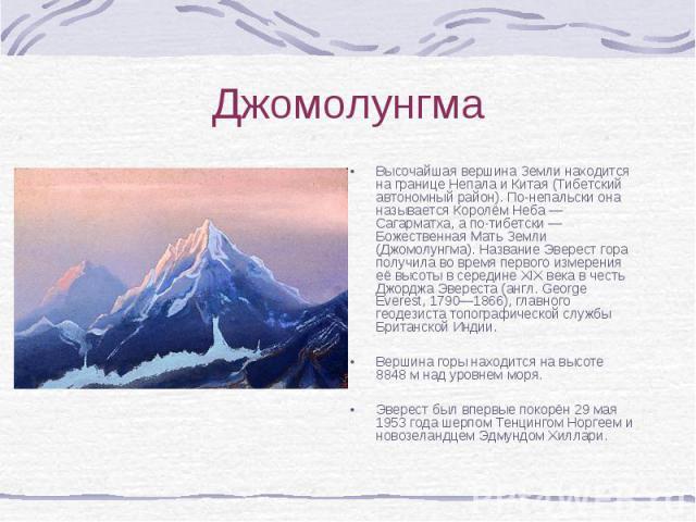 Высочайшая вершина Земли находится на границе Непала и Китая (Тибетский автономный район). По-непальски она называется Королём Неба — Сагарматха, а по-тибетски — Божественная Мать Земли (Джомолунгма). Название Эверест гора получила во время первого …