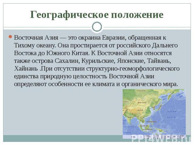 Географическое положение Восточная Азия — это окраина Евразии, обращенная к Тихому океану. Она простирается от российского Дальнего Востока до Южного Китая. К Восточной Азии относятся также острова Сахалин, Курильские, Японские, Тайвань, Хайнань .Пр…