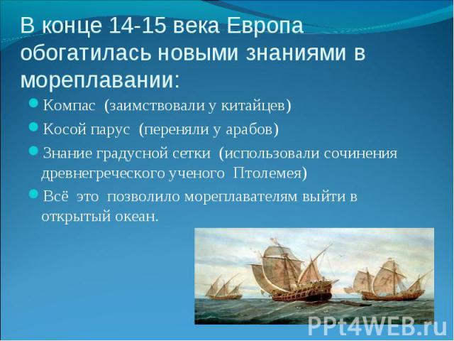 Компас (заимствовали у китайцев) Компас (заимствовали у китайцев) Косой парус (переняли у арабов) Знание градусной сетки (использовали сочинения древнегреческого ученого Птолемея) Всё это позволило мореплавателям выйти в открытый океан.