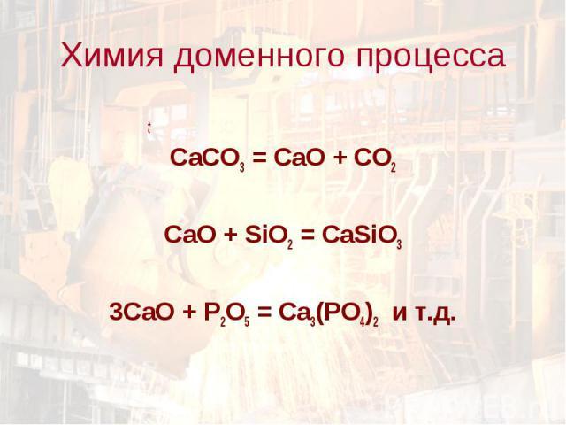 t t СаCO3 = CaO + CO2 CaO + SiO2 = CaSiO3 3CaO + P2O5 = Ca3(PO4)2 и т.д.