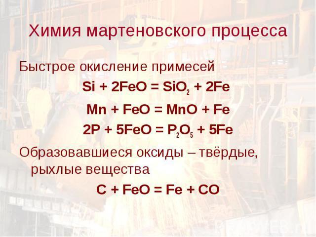 Быстрое окисление примесей Быстрое окисление примесей Si + 2FeO = SiO2 + 2Fe Mn + FeO = MnO + Fe 2P + 5FeO = P2O5 + 5Fe Образовавшиеся оксиды – твёрдые, рыхлые вещества C + FeO = Fe + CO