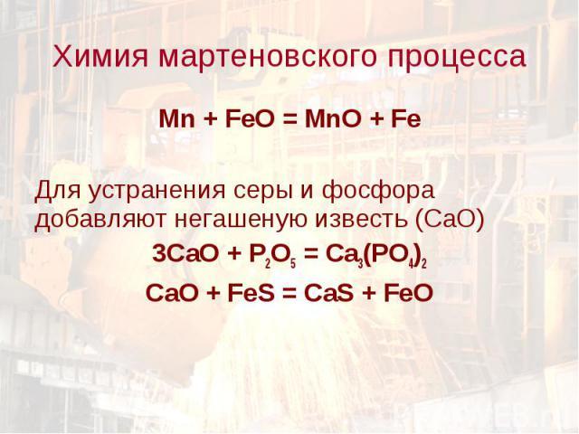 Mn + FeO = MnO + Fe Mn + FeO = MnO + Fe Для устранения серы и фосфора добавляют негашеную известь (СаО) 3СаО + Р2О5 = Са3(РО4)2 СаО + FeS = CaS + FeO