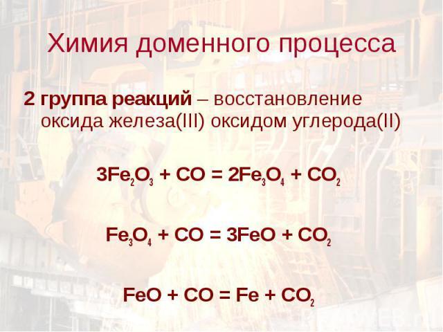 2 группа реакций – восстановление оксида железа(III) оксидом углерода(II) 2 группа реакций – восстановление оксида железа(III) оксидом углерода(II) 3Fe2O3 + CO = 2Fe3O4 + CO2 Fe3O4 + CO = 3FeO + CO2 FeO + CO = Fe + CO2