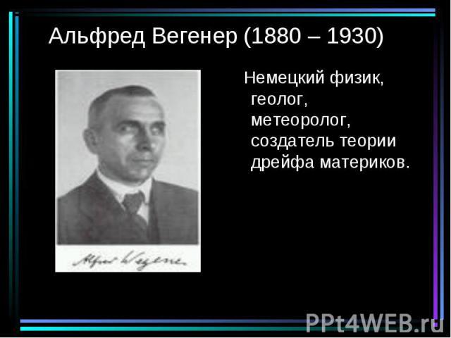Немецкий физик, геолог, метеоролог, создатель теории дрейфа материков. Немецкий физик, геолог, метеоролог, создатель теории дрейфа материков.