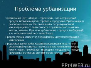 Урбанизация (лат. urbanus – городской) – это исторический процесс повышения роли