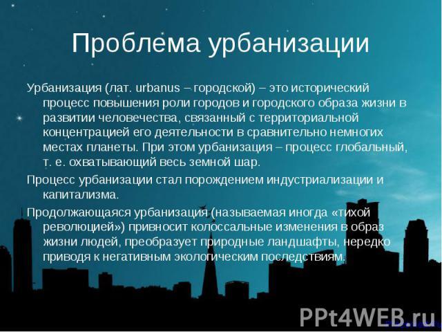 Урбанизация (лат. urbanus – городской) – это исторический процесс повышения роли городов и городского образа жизни в развитии человечества, связанный с территориальной концентрацией его деятельности в сравнительно немногих местах планеты. При этом у…