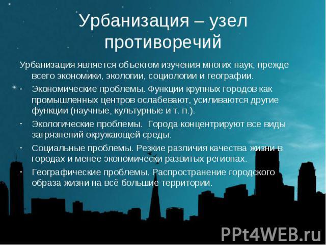 Урбанизация является объектом изучения многих наук, прежде всего экономики, экологии, социологии и географии. Урбанизация является объектом изучения многих наук, прежде всего экономики, экологии, социологии и географии. Экономические проблемы. Функц…