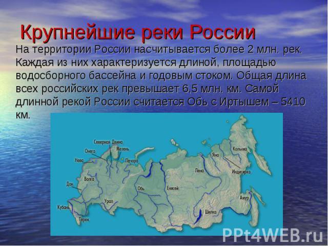 На территории России насчитывается более 2 млн. рек. Каждая из них характеризуется длиной, площадью водосборного бассейна и годовым стоком. Общая длина всех российских рек превышает 6,5 млн. км. Самой длинной рекой России считается Обь с Иртышем – 5…