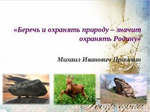 «Беречь и охранять природу – значит охранять Родину» «Беречь и охранять природу