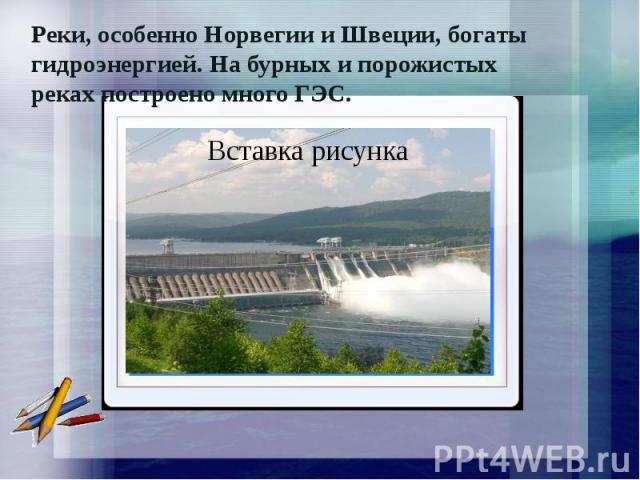 Реки, особенно Норвегии и Швеции, богаты гидроэнергией. На бурных и порожистых реках построено много ГЭС.