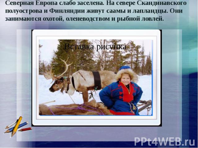 Северная Европа слабо заселена. На севере Скандинавского полуострова и Финляндии живут саамы и лапландцы. Они занимаются охотой, оленеводством и рыбной ловлей.