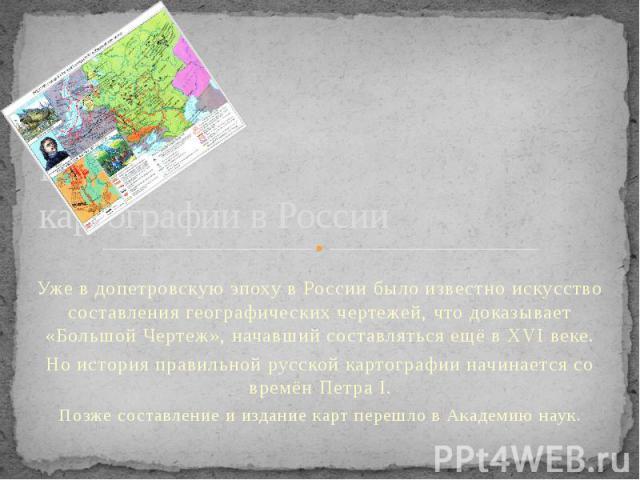Развитие картографии в России Уже в допетровскую эпоху в России было известно искусство составления географических чертежей, что доказывает «Большой Чертеж», начавший составляться ещё в XVI веке. Но история правильной русской картографии начинается …