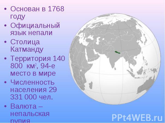 Основан в 1768 году Основан в 1768 году Официальный язык непали Столица Катманду Территория 140 800 км2, 94-е место в мире Численность населения 29 331 000 чел. Валюта – непальская рупия
