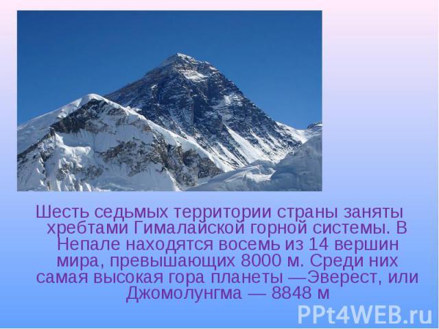 Шесть седьмых территории страны заняты хребтами Гималайской горной системы. В Непале находятся восемь из 14 вершин мира, превышающих 8000м. Среди них самая высокая гора планеты—Эверест, или Джомолунгма— 8848м Шесть седьмых те…