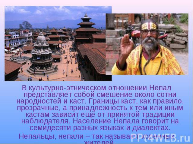 В культурно-этническом отношении Непал представляет собой смешение около сотни народностей икаст. Границы каст, как правило, прозрачные, а принадлежность к тем или иным кастам зависит ещё от принятой традиции наблюдателя. Население Непала гово…