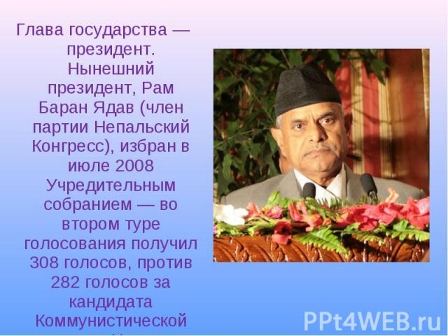 Глава государства— президент. Нынешний президент,Рам Баран Ядав(член партии Непальский Конгресс), избран в июле 2008 Учредительным собранием— во втором туре голосования получил 308 голосов, против 282 голосов за кандидата Ком…