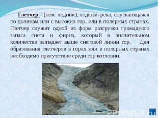 Глетчер - (нем. ледник), ледяная река, спускающаяся по долинам или с высоких гор