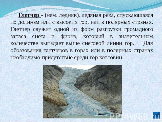 Глетчер - (нем. ледник), ледяная река, спускающаяся по долинам или с высоких гор, или в полярных странах. Глетчер служит одной из форм разгрузки громадного запаса снега и фирна, который в значительном количестве выпадает выше снеговой линии гор. Для…
