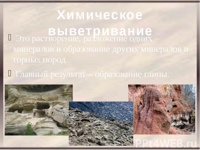 Химическое выветривание Это растворение, разложение одних минералов и образование других минералов и горных пород. Главный результат – образование глины.