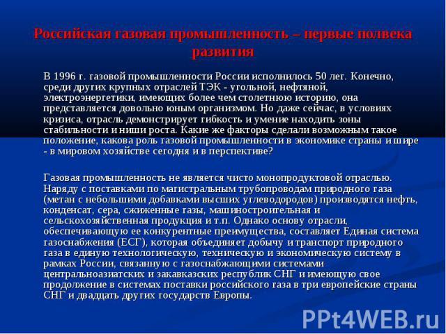 Российская газовая промышленность – первые полвека развития В 1996 г. газовой промышленности России исполнилось 50 лег. Конечно, среди других крупных отраслей ТЭК - угольной, нефтяной, электроэнергетики, имеющих более чем столетнюю историю, она пред…