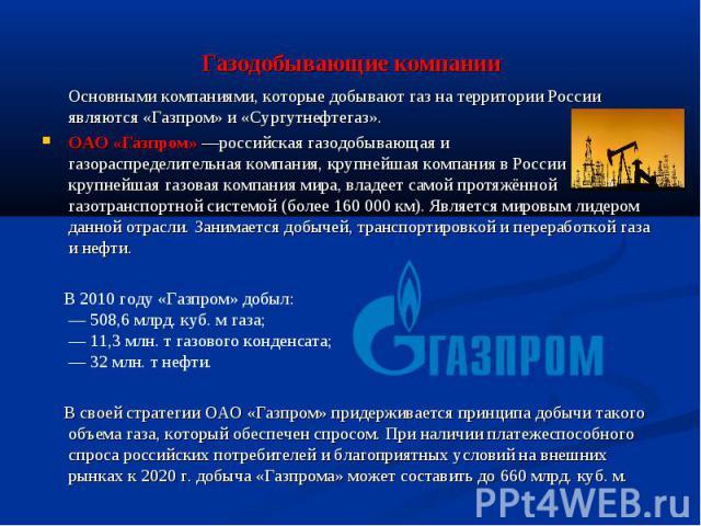 Газодобывающие компании Основными компаниями, которые добывают газ на территории России являются «Газпром» и «Сургутнефтегаз». ОАО «Газпром»—российская газодобывающая и газораспределительная компания, крупнейшая компания в России крупнейшая га…