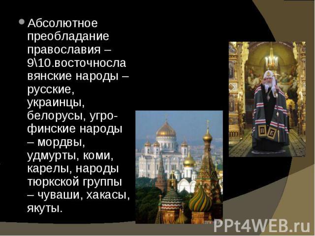 Абсолютное преобладание православия – 9\10.восточнославянские народы – русские, украинцы, белорусы, угро-финские народы – мордвы, удмурты, коми, карелы, народы тюркской группы – чуваши, хакасы, якуты. Абсолютное преобладание православия – 9\10.восто…