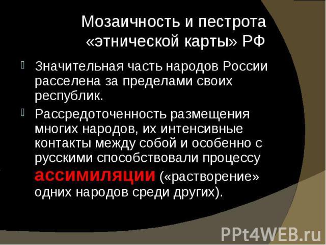 Значительная часть народов России расселена за пределами своих республик. Значительная часть народов России расселена за пределами своих республик. Рассредоточенность размещения многих народов, их интенсивные контакты между собой и особенно с русски…