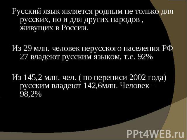 Русский язык является родным не только для русских, но и для других народов , живущих в России. Русский язык является родным не только для русских, но и для других народов , живущих в России. Из 29 млн. человек нерусского населения РФ 27 владеют рус…