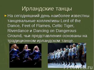 На сегодняшний день наиболее известны танцевальные коллективы Lord of the Dance,