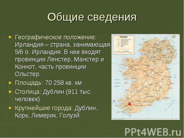 Географическое положение: Ирландия – страна, занимающая 5/6 о. Ирландия. В нее входят провинции Ленстер, Манстер и Коннот, часть провинции Ольстер. Географическое положение: Ирландия – страна, занимающая 5/6 о. Ирландия. В нее входят провинции Ленст…