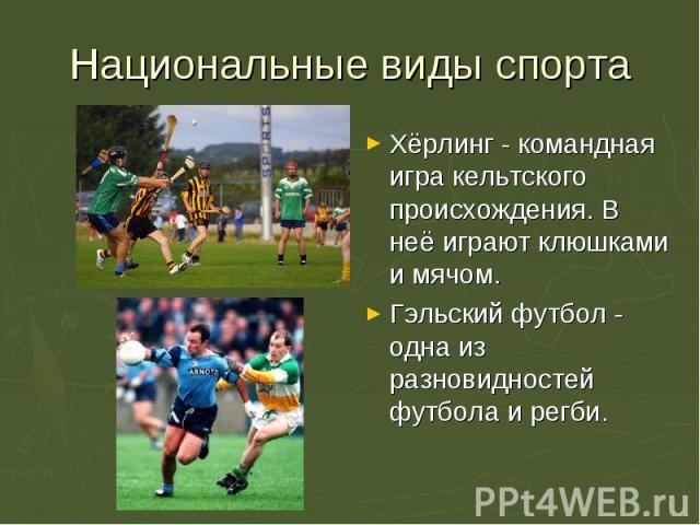 Хёрлинг - командная игра кельтского происхождения. В неё играют клюшками и мячом. Хёрлинг - командная игра кельтского происхождения. В неё играют клюшками и мячом. Гэльский футбол - одна из разновидностей футбола и регби.