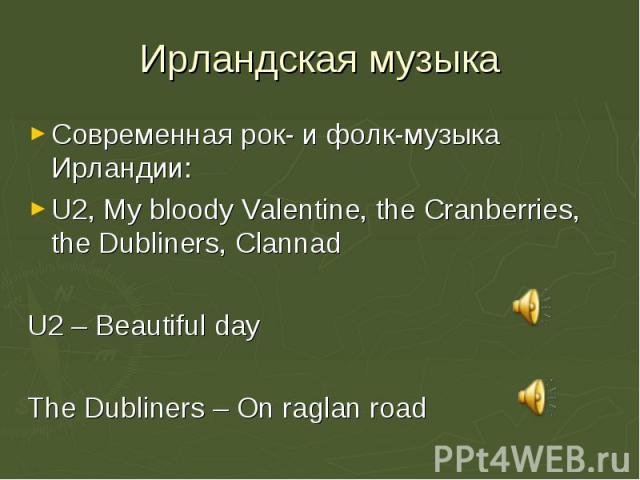 Современная рок- и фолк-музыка Ирландии: Современная рок- и фолк-музыка Ирландии: U2, My bloody Valentine, the Cranberries, the Dubliners, Clannad U2 – Beautiful day The Dubliners – On raglan road