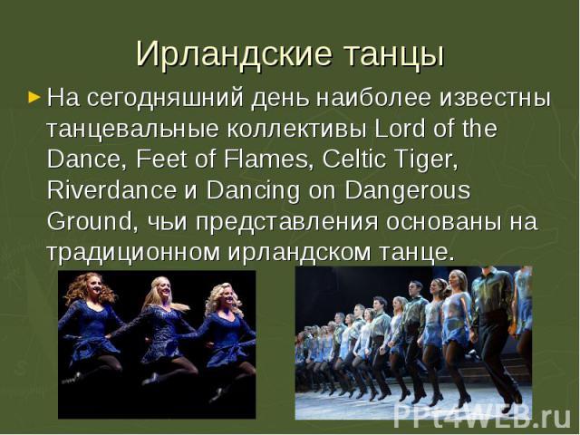 На сегодняшний день наиболее известны танцевальные коллективы Lord of the Dance, Feet of Flames, Celtic Tiger, Riverdance и Dancing on Dangerous Ground, чьи представления основаны на традиционном ирландском танце. На сегодняшний день наиболее извест…