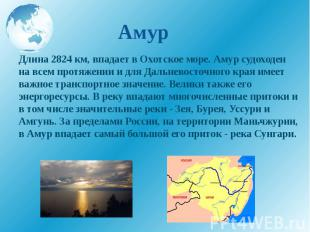 Амур Длина 2824 км, впадает в Охотское море. Амур судоходен на всем протяжении и
