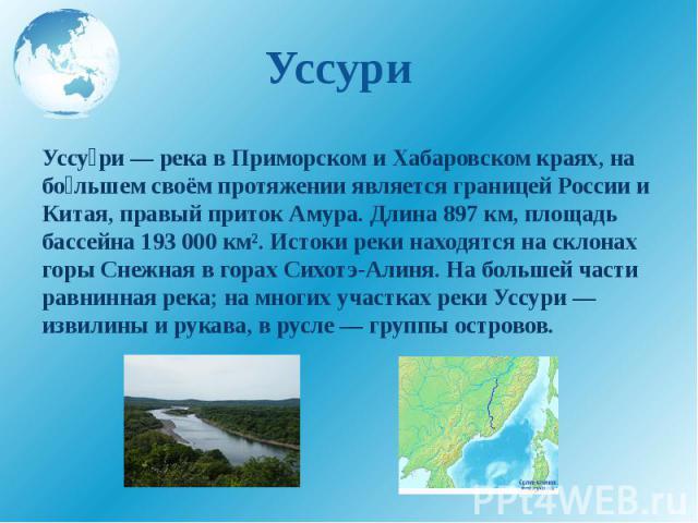 Уссури Уссу ри — река в Приморском и Хабаровском краях, на бо льшем своём протяжении является границей России и Китая, правый приток Амура. Длина 897 км, площадь бассейна 193 000 км². Истоки реки находятся на склонах горы Снежная в горах Сихотэ-Алин…