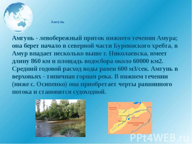 Амгунь Амгунь - левобережный приток нижнего течения Амура; она берет начало в северной части Буреинского хребта, в Амур впадает несколько выше г. Николаевска, имеет длину 860 км и площадь водосбора около 60000 км2. Средний годовой расход воды равен …