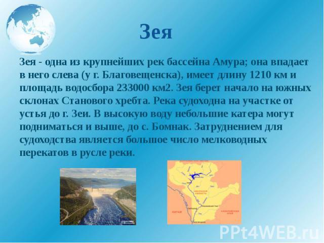 Зея Зея - одна из крупнейших рек бассейна Амура; она впадает в него слева (у г. Благовещенска), имеет длину 1210 км и площадь водосбора 233000 км2. Зея берет начало на южных склонах Станового хребта. Река судоходна на участке от устья до г. Зеи. В в…