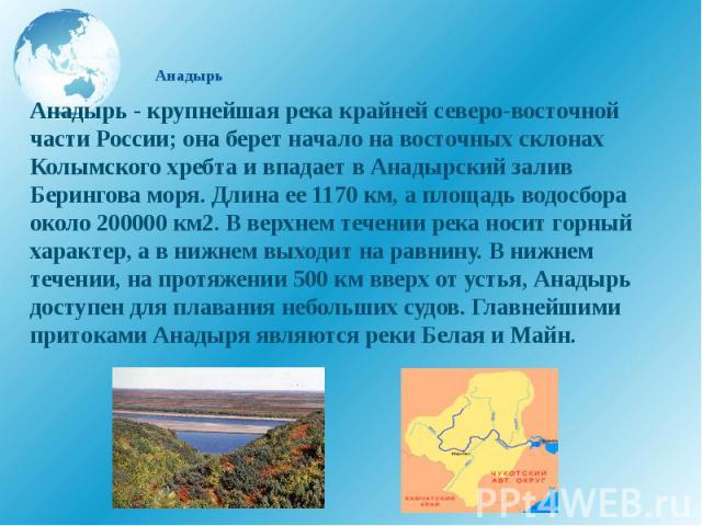 Анадырь Анадырь - крупнейшая река крайней северо-восточной части России; она берет начало на восточных склонах Колымского хребта и впадает в Анадырский залив Берингова моря. Длина ее 1170 км, а площадь водосбора около 200000 км2. В верхнем течении р…