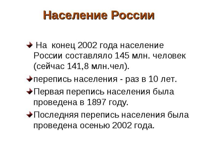 На конец 2002 года население России составляло 145 млн. человек (сейчас 141,8 млн.чел). На конец 2002 года население России составляло 145 млн. человек (сейчас 141,8 млн.чел). перепись населения - раз в 10 лет. Первая перепись населения была проведе…