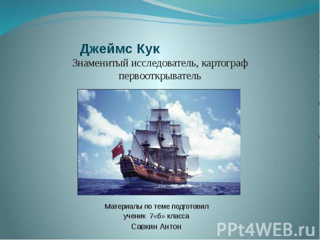 Джеймс Кук Материалы по теме подготовил ученик 7«б» класса Савкин Антон