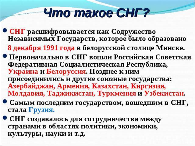 СНГ расшифровывается как Содружество Независимых Государств, которое было образовано СНГ расшифровывается как Содружество Независимых Государств, которое было образовано 8 декабря 1991 года в белорусской столице Минске. Первоначально в СНГ вошли Рос…