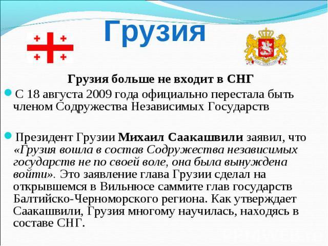 Грузия больше не входит в СНГ Грузия больше не входит в СНГ С 18 августа 2009 года официально перестала быть членом Содружества Независимых Государств Президент Грузии Михаил Саакашвили заявил, что «Грузия вошла в состав Содружества независимых госу…